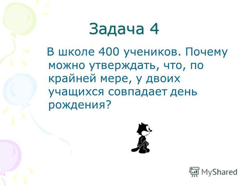 Задача 4 В школе 400 учеников. Почему можно утверждать, что, по крайней мере, у двоих учащихся совпадает день рождения?