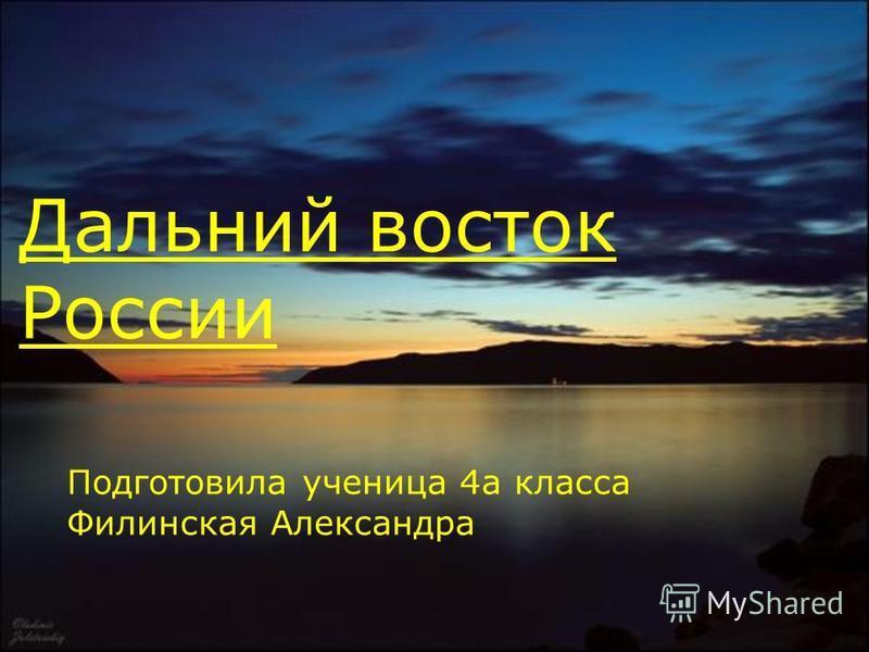 Дальний восток России Подготовила ученица 4 а класса Филинская Александра