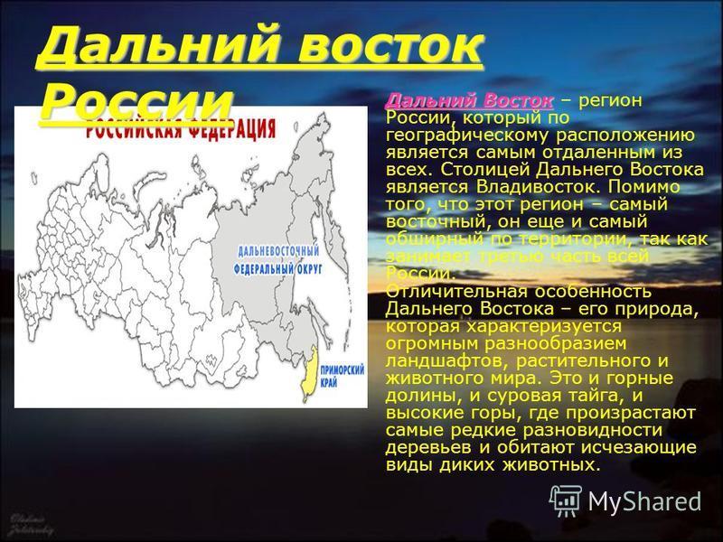 Дальний Восток Дальний Восток – регион России, который по географическому расположению является самым отдаленным из всех. Столицей Дальнего Востока является Владивосток. Помимо того, что этот регион – самый восточный, он еще и самый обширный по терри