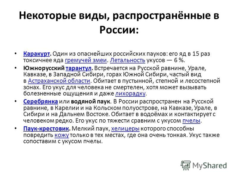 Некоторые виды, распространённые в России: Каракурт. Один из опаснейших российских пауков: его яд в 15 раз токсичнее яда гремучей змеи. Летальность укусов 6 %. Каракуртгремучей змеи Летальность Южнорусский тарантул. Встречается на Русской равнине, Ур