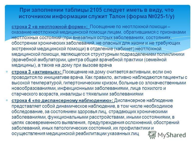 При заполнении таблицы 2105 следует иметь в виду, что источником информации служит Талон (форма 025-1/у) строка 2 «в неотложной форме»: Посещение по неотложной помощи – оказание неотложной медицинской помощи лицам, обратившимся с признаками неотложны