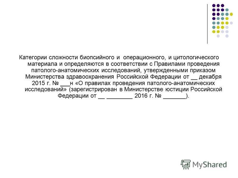 Категории сложности биопсийного и операционного, и цитологического материала и определяются в соответствии с Правилами проведения патолого-анатомических исследований, утвержденными приказом Министерства здравоохранения Российской Федерации от __ дека