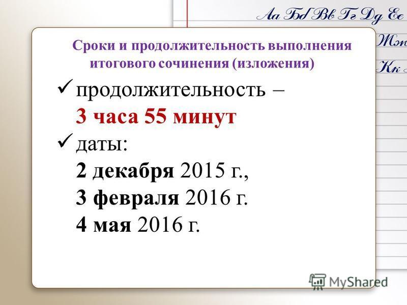 Сроки и продолжительность выполнения итогового сочинения (изложения) продолжительность – 3 часа 55 минут даты: 2 декабря 2015 г., 3 февраля 2016 г. 4 мая 2016 г.