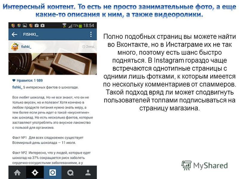 Полно подобных страниц вы можете найти во Вконтакте, но в Инстаграме их не так много, поэтому есть шанс быстро подняться. В Instagram гораздо чаще встречаются однотипные страницы с одними лишь фотками, к которым имеется по нескольку комментариев от с