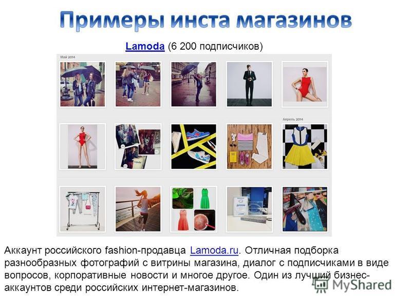 LamodaLamoda (6 200 подписчиков) Аккаунт российского fashion-продавца Lamoda.ru. Отличная подборка разнообразных фотографий с витрины магазина, диалог с подписчиками в виде вопросов, корпоративные новости и многое другое. Один из лучший бизнес- аккау