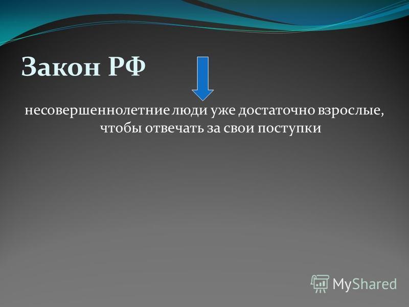 Закон РФ несовершеннолетние люди уже достаточно взрослые, чтобы отвечать за свои поступки