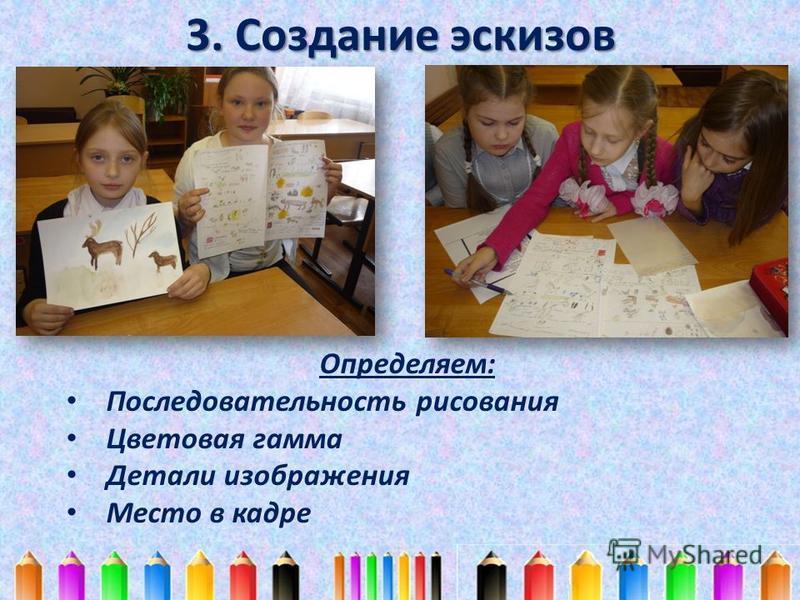 3. Создание эскизов Определяем: Последовательность рисования Цветовая гамма Детали изображения Место в кадре