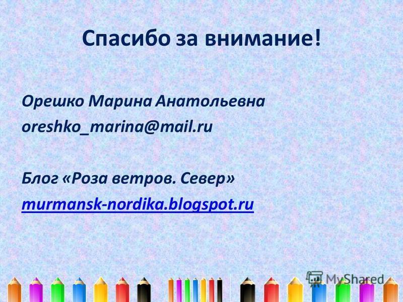 Спасибо за внимание! Орешко Марина Анатольевна oreshko_marina@mail.ru Блог «Роза ветров. Север» murmansk-nordika.blogspot.ru