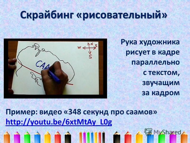 Скрайбинг «рисовательный» Рука художника рисует в кадре параллельно с текстом, звучащим за кадром Пример: видео «348 секунд про саамов» http://youtu.be/6xtMtAy_L0g