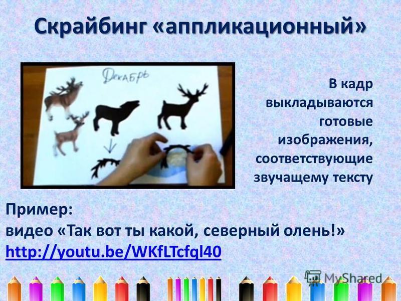 Скрайбинг «аппликационный» В кадр выкладываются готовые изображения, соответствующие звучащему тексту Пример: видео «Так вот ты какой, северный олень!» http://youtu.be/WKfLTcfql40