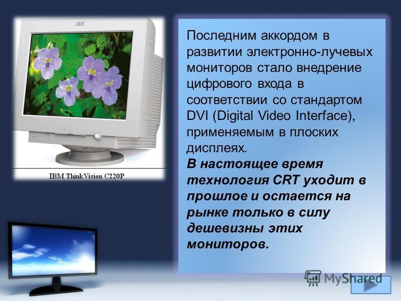 Page 17 Последним аккордом в развитии электронно-лучевых мониторов стало внедрение цифрового входа в соответствии со стандартом DVI (Digital Video Interface), применяемым в плоских дисплеях. В настоящее время технология CRT уходит в прошлое и остаетс