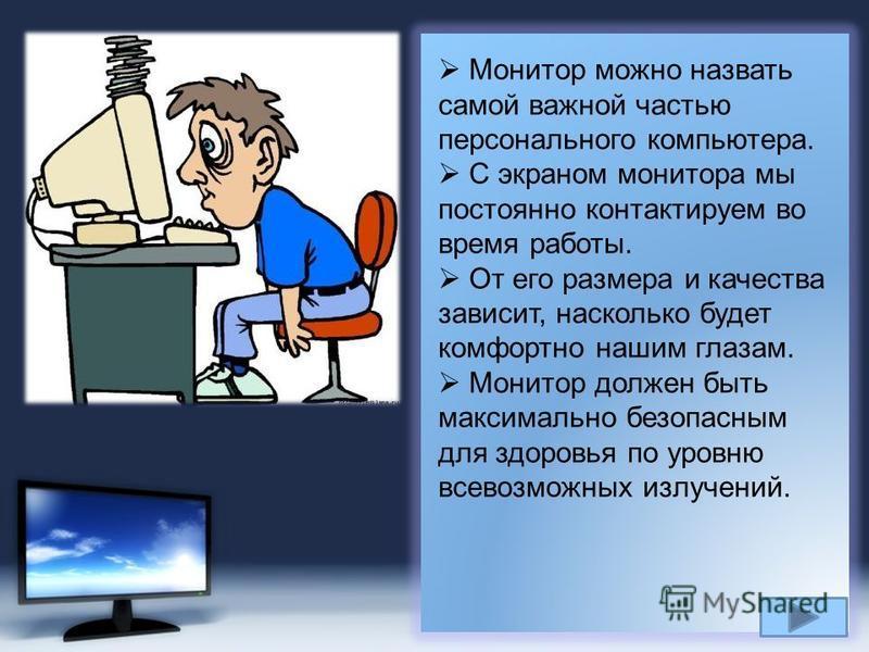 Page 4 Монитор можно назвать самой важной частью персонального компьютера. С экраном монитора мы постоянно контактируем во время работы. От его размера и качества зависит, насколько будет комфортно нашим глазам. Монитор должен быть максимально безопа