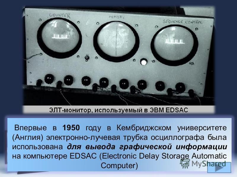 Page 7 Впервые в 1950 году в Кембриджском университете (Англия) электронно-лучевая трубка осциллографа была использована для вывода графической информации на компьютере EDSAC (Electronic Delay Storage Automatic Computer)