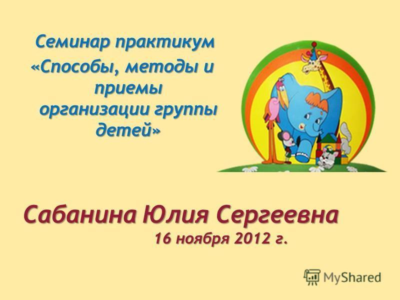 Семинар практикум Семинар практикум «Способы, методы и приемы организации группы детей» Сабанина Юлия Сергеевна 16 ноября 2012 г. 16 ноября 2012 г.