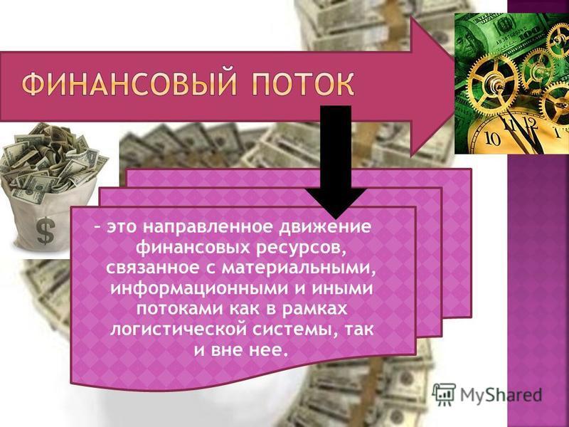 – это направленное движение финансовых ресурсов, связанное с материальными, информационными и иными потоками как в рамках логистической системы, так и вне нее.