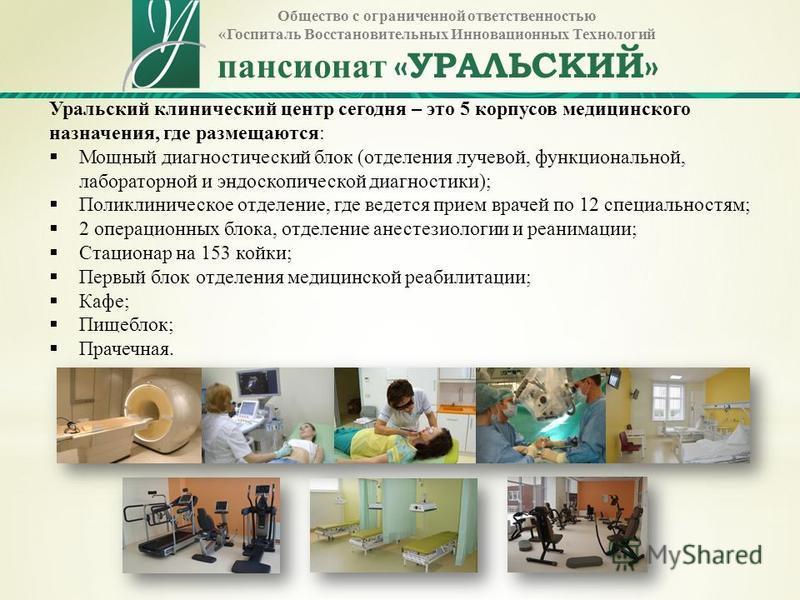 Общество с ограниченной ответственностью «Госпиталь Восстановительных Инновационных Технологий пансионат «УРАЛЬСКИЙ» Уральский клинический центр сегодня – это 5 корпусов медицинского назначения, где размещаются: Мощный диагностический блок (отделения