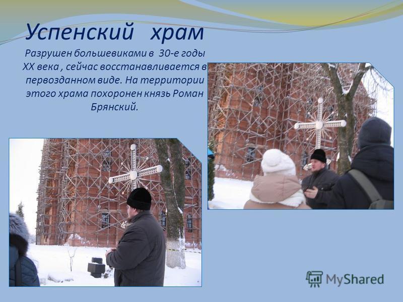 Успенский храм Разрушен большевиками в 30-е годы XX века, сейчас восстанавливается в первозданном виде. На территории этого храма похоронен князь Роман Брянский.