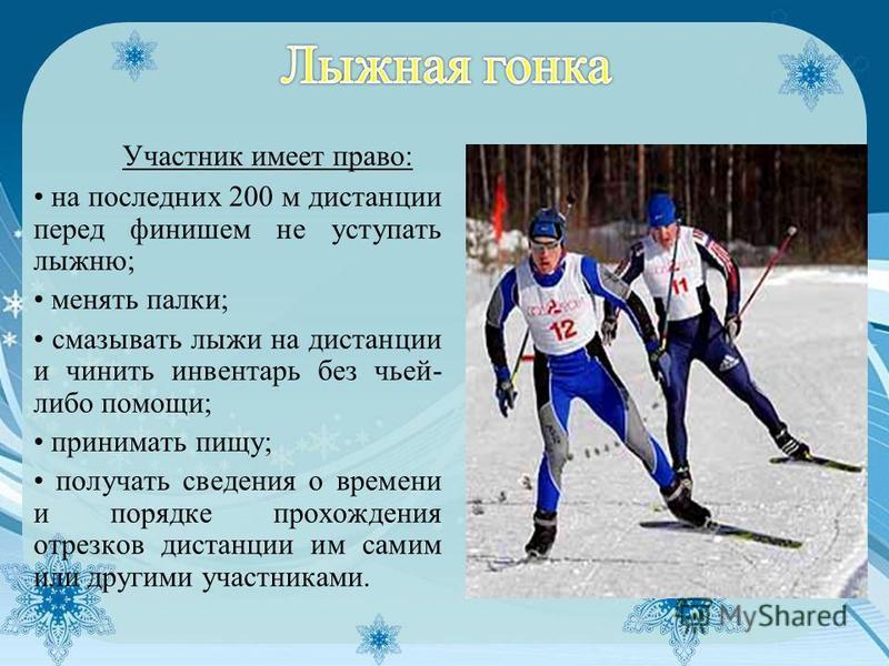 Участник имеет право: на последних 200 м дистанции перед финишем не уступать лыжню; менять палки; смазывать лыжи на дистанции и чинить инвентарь без чьей- либо помощи; принимать пищу; получать сведения о времени и порядке прохождения отрезков дистанц