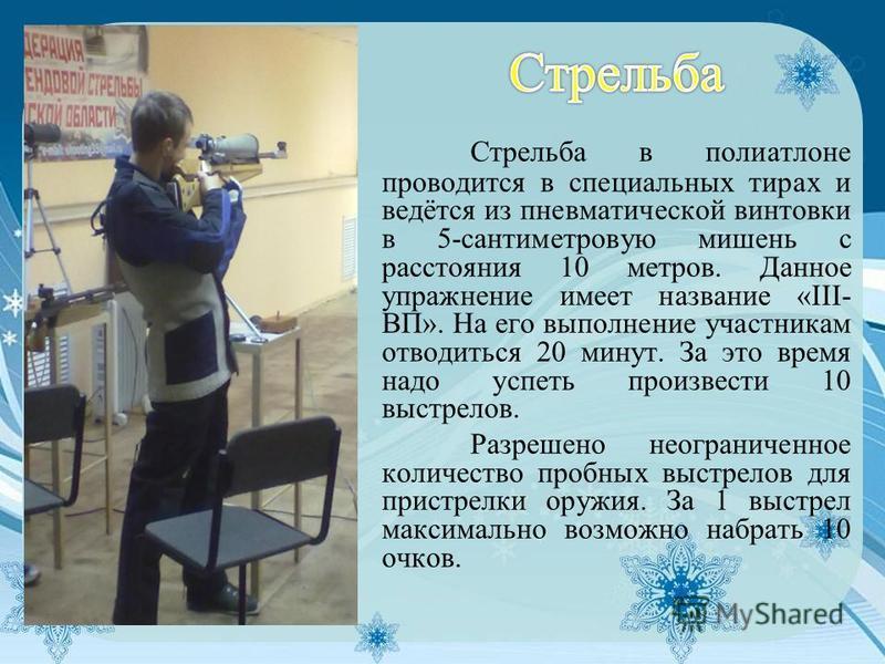 Стрельба в полиатлоне проводится в специальных тирах и ведётся из пневматической винтовки в 5-сантиметровую мишень с расстояния 10 метров. Данное упражнение имеет название «III- ВП». На его выполнение участникам отводиться 20 минут. За это время надо