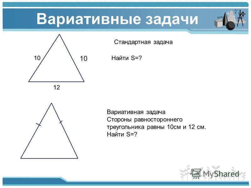 Вариативные задачи 10 12 Стандартная задача Найти S=? Вариативная задача Стороны равностороннего треугольника равны 10 см и 12 см. Найти S=?