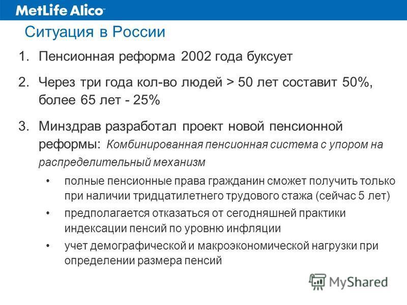 Ситуация в России 1. Пенсионная реформа 2002 года буксует 2. Через три года кол-во людей > 50 лет составит 50%, более 65 лет - 25% 3. Минздрав разработал проект новой пенсионной реформы: Комбинированная пенсионная система с упором на распределительны