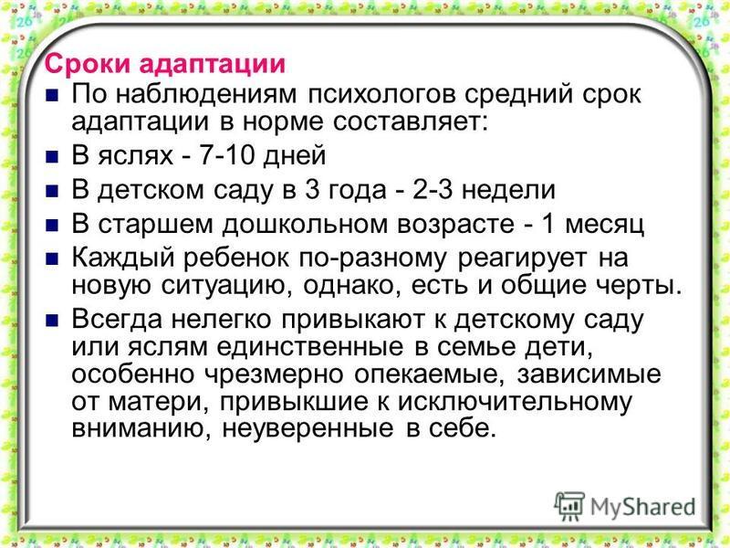 Сроки адаптации По наблюдениям психологов средний срок адаптации в норме составляет: В яслях - 7-10 дней В детском саду в 3 года - 2-3 недели В старшем дошкольном возрасте - 1 месяц Каждый ребенок по-разному реагирует на новую ситуацию, однако, есть