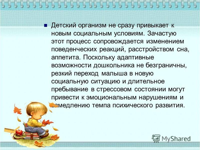 Детский организм не сразу привыкает к новым социальным условиям. Зачастую этот процесс сопровождается изменением поведенческих реакций, расстройством сна, аппетита. Поскольку адаптивные возможности дошкольника не безграничны, резкий переход малыша в