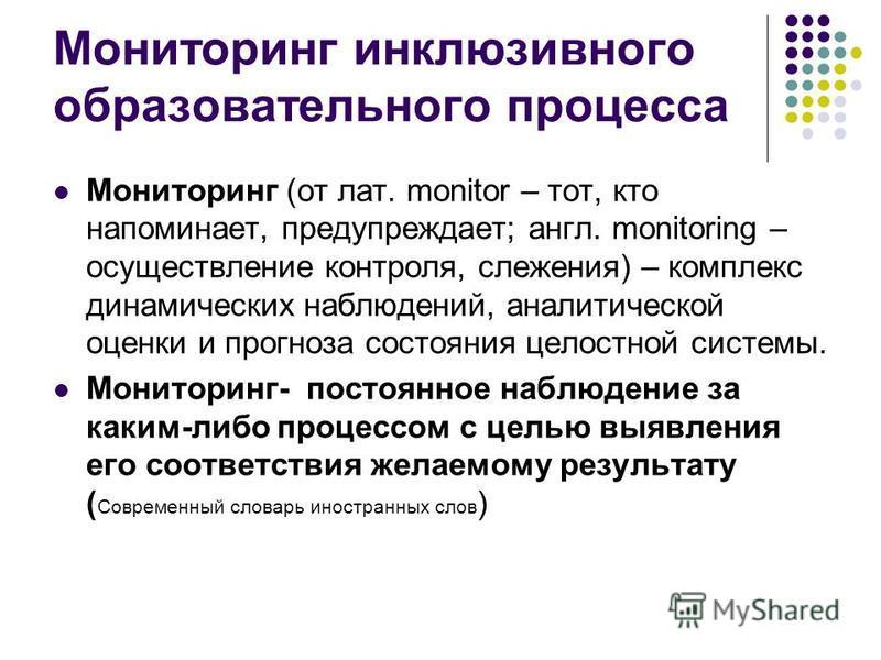 Мониторинг инклюзивного образовательного процесса Мониторинг (от лат. monitor – тот, кто напоминает, предупреждает; англ. monitoring – осуществление контроля, слежения) – комплекс динамических наблюдений, аналитической оценки и прогноза состояния цел