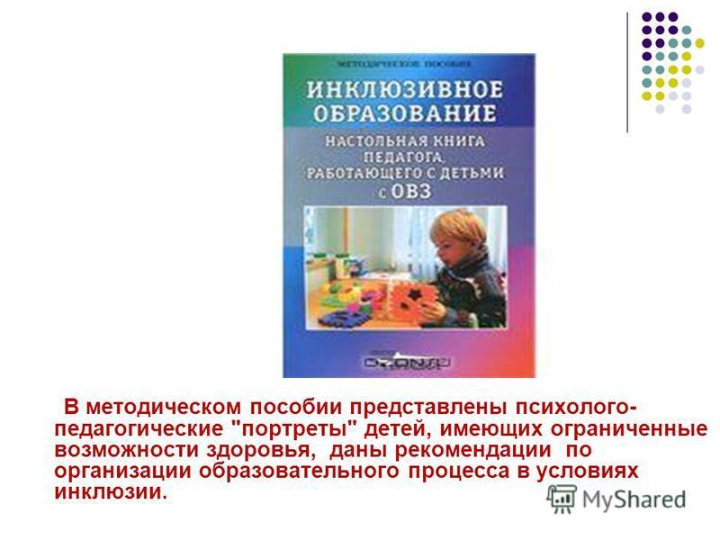 В методическом пособии представлены психолого- педагогические портреты детей, имеющих ограниченные возможности здоровья, даны рекомендации по организации образовательного процесса в условиях инклюзии.
