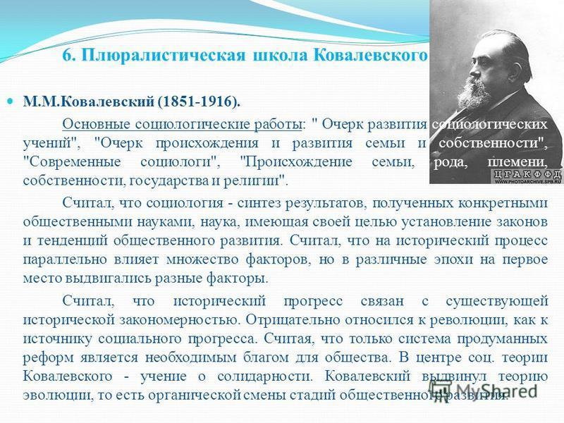 6. Плюралистическая школа Ковалевского М.М.Ковалевский (1851-1916). Основные социологические работы: