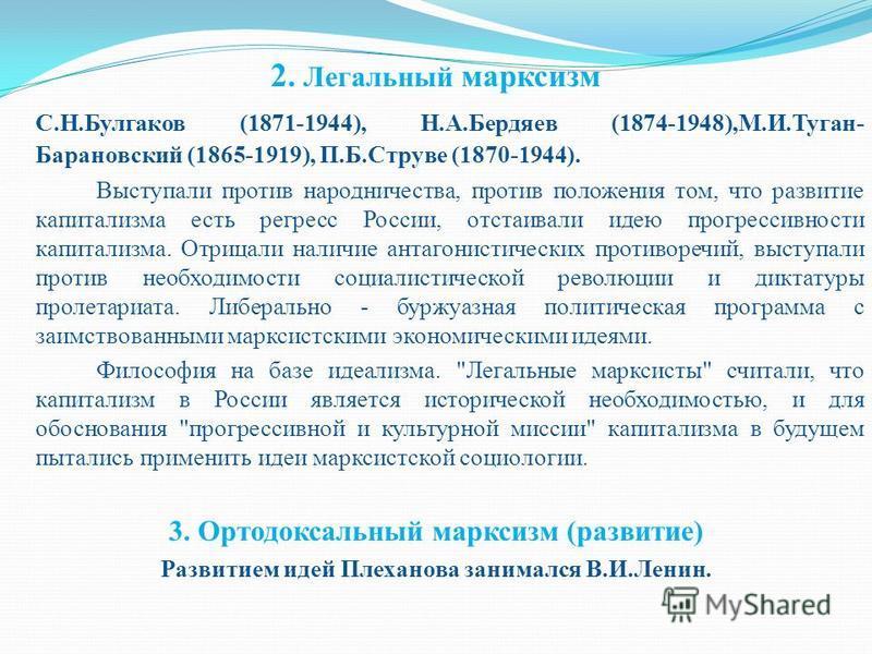 2. Легальный марксизм С.Н.Булгаков (1871-1944), Н.А.Бердяев (1874-1948),М.И.Туган- Барановский (1865-1919), П.Б.Струве (1870-1944). Выступали против народничества, против положения том, что развитие капитализма есть регресс России, отстаивали идею пр