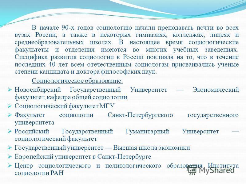 В начале 90-х годов социологию начали преподавать почти во всех вузах России, а также в некоторых гимназиях, колледжах, лицеях и среднеобразовательных школах. В настоящее время социологические факультеты и отделения имеются во многих учебных заведени