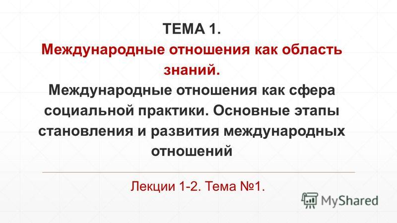 ТЕМА 1. Международные отношения как область знаний. Международные отношения как сфера социальной практики. Основные этапы становления и развития международных отношений Лекции 1-2. Тема 1.