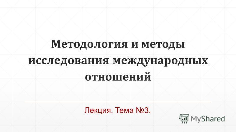 Методология и методы исследования международных отношений Лекция. Тема 3.