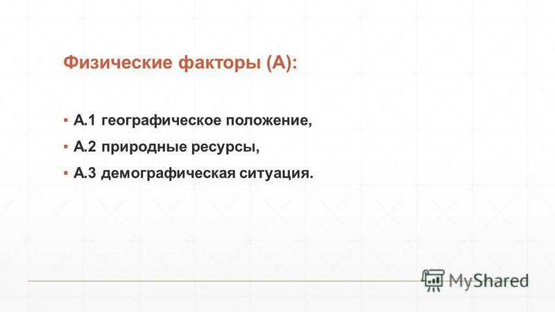 Физические факторы (А): А.1 географическое положение, А.2 природные ресурсы, А.3 демографическая ситуация.
