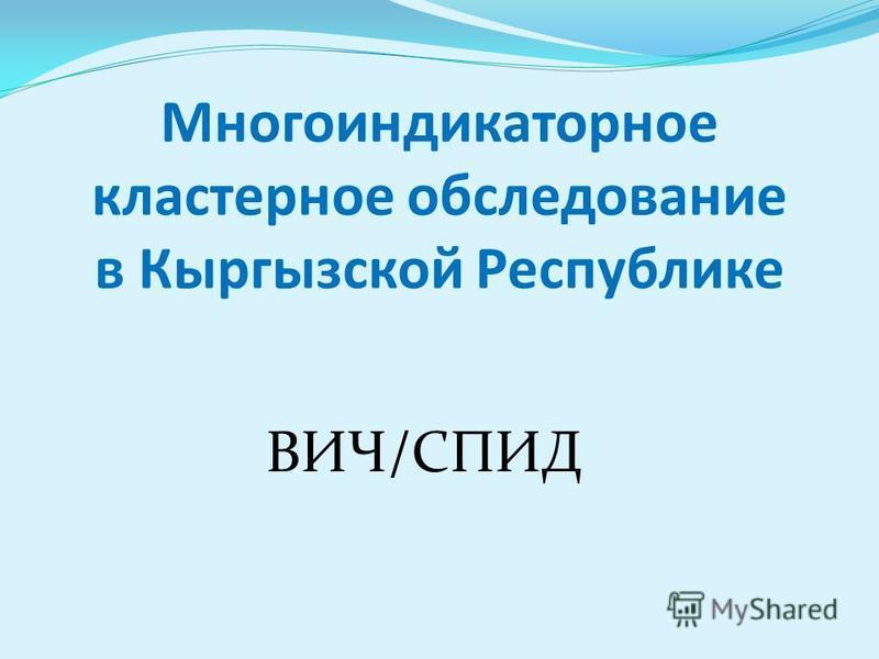 Многоиндикаторное кластерное обследование в Кыргызской Республике ВИЧ/СПИД
