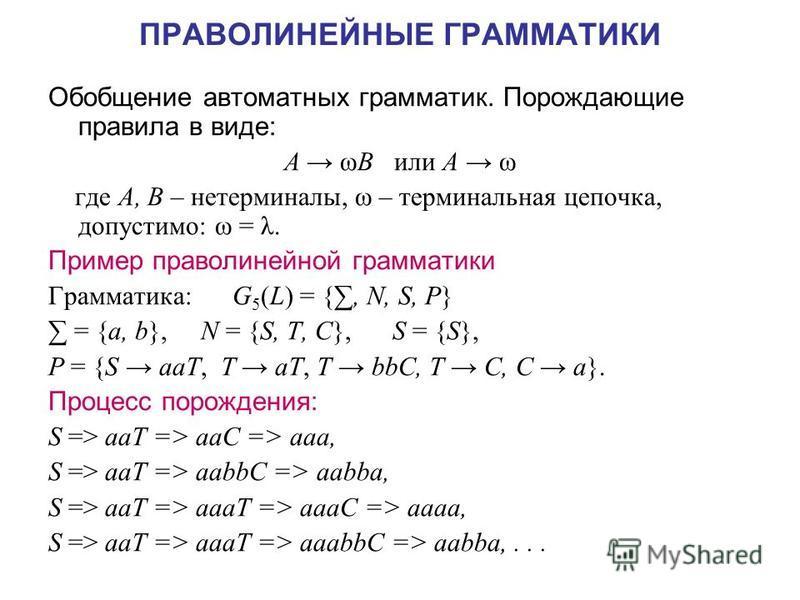 ПРАВОЛИНЕЙНЫЕ ГРАММАТИКИ Обобщение автоматных грамматик. Порождающие правила в виде: A ωB или A ω где A, В – не терминалы, ω – терминальная цепочка, допустимо: ω = λ. Пример праволинейной грамматики Грамматика: G 5 (L) = {, N, S, P} = {a, b}, N = {S,