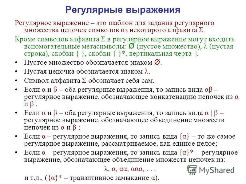Регулярные выражения Регулярное выражение – это шаблон для задания регулярного множества цепочек символов из некоторого алфавита Σ. Кроме символов алфавита Σ в регулярное выражение могут входить вспомогательные метасимволы: Ø (пустое множество), λ (п