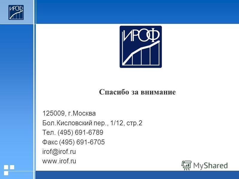 Спасибо за внимание 125009, г.Москва Бол.Кисловский пер., 1/12, стр.2 Тел. (495) 691-6789 Факс (495) 691-6705 irof@irof.ru www.irof.ru