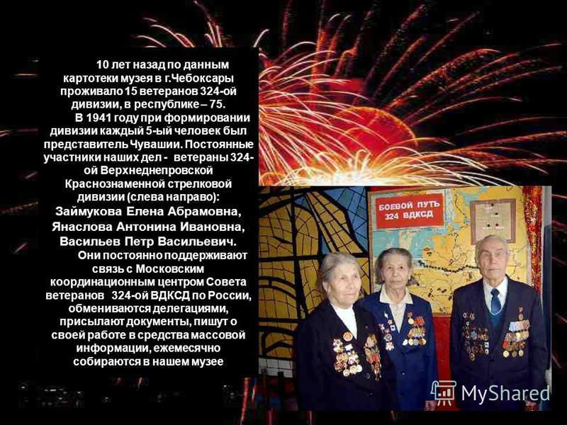 10 лет назад по данным картотеки музея в г.Чебоксары проживало 15 ветеранов 324-ой дивизии, в республике – 75. В 1941 году при формировании дивизии каждый 5-ый человек был представитель Чувашии. Постоянные участники наших дел - ветераны 324- ой Верхн