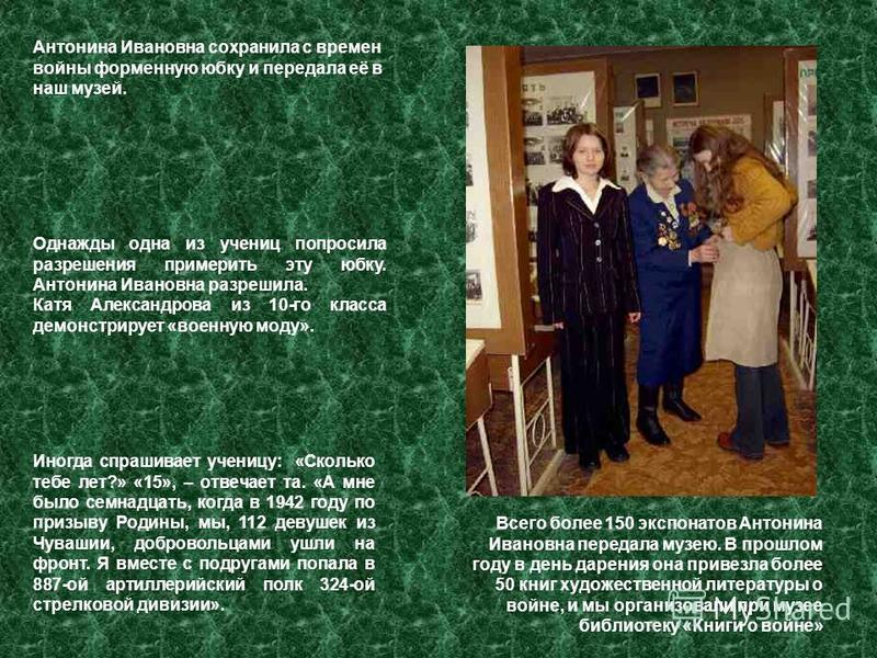Однажды одна из учениц попросила разрешения примерить эту юбку. Антонина Ивановна разрешила. Катя Александрова из 10-го класса демонстрирует «военную моду». Антонина Ивановна сохранила с времен войны форменную юбку и передала её в наш музей. Всего бо