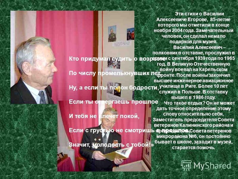Эти стихи о Василии Алексеевиче Егорове, 85-летие которого мы отметили в конце ноября 2004 года. Замечательный человек, он сделал немало подарков для музея. Василий Алексеевич – полковник в отставке, прослужил в армии с сентября 1939 года по 1965 год