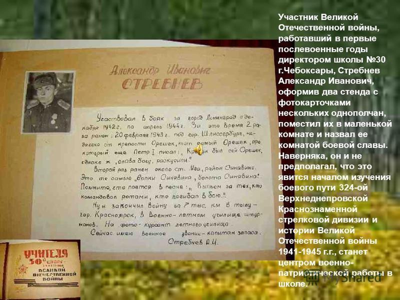 Участник Великой Отечественной войны, работавший в первые послевоенные годы директором школы 30 г.Чебоксары, Стребнев Александр Иванович, оформив два стенда с фотокарточками нескольких однополчан, поместил их в маленькой комнате и назвал ее комнатой