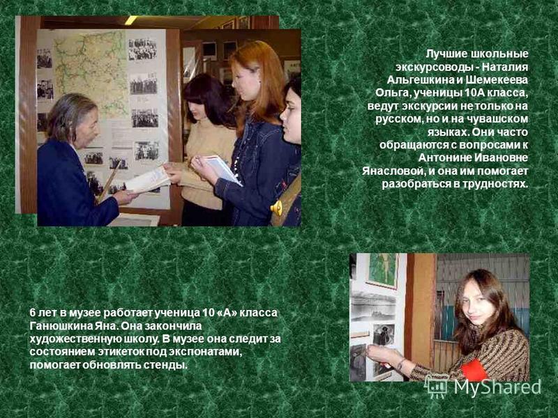 6 лет в музее работает ученица 10 «А» класса Ганюшкина Яна. Она закончила художественную школу. В музее она следит за состоянием этикеток под экспонатами, помогает обновлять стенды. Лучшие школьные экскурсоводы - Наталия Альгешкина и Шемекеева Ольга,