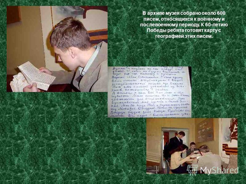 В архиве музея собрано около 600 писем, относящихся к военному и послевоенному периоду. К 60-летию Победы ребята готовят карту с географией этих писем.