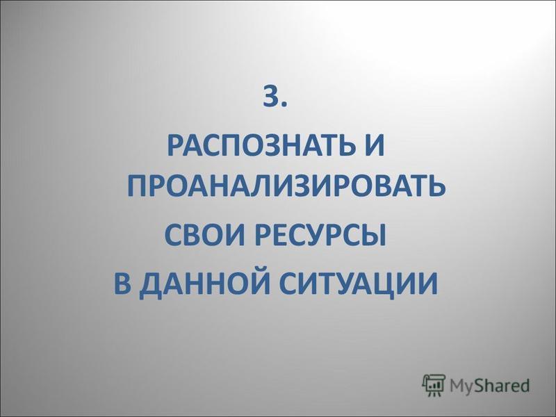 3. РАСПОЗНАТЬ И ПРОАНАЛИЗИРОВАТЬ СВОИ РЕСУРСЫ В ДАННОЙ СИТУАЦИИ