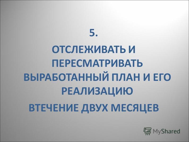 5. ОТСЛЕЖИВАТЬ И ПЕРЕСМАТРИВАТЬ ВЫРАБОТАННЫЙ ПЛАН И ЕГО РЕАЛИЗАЦИЮ ВТЕЧЕНИЕ ДВУХ МЕСЯЦЕВ