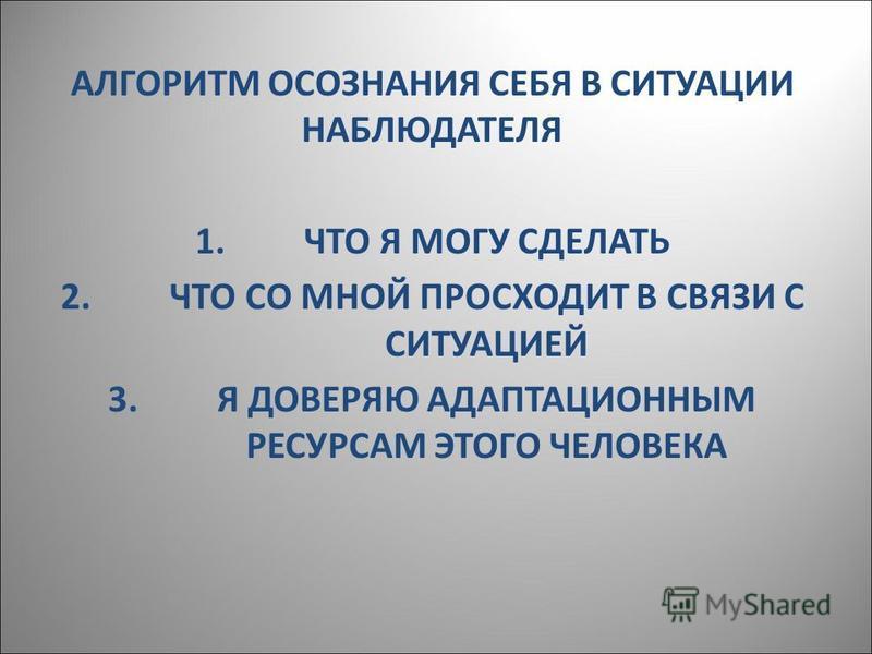 АЛГОРИТМ ОСОЗНАНИЯ СЕБЯ В СИТУАЦИИ НАБЛЮДАТЕЛЯ 1. ЧТО Я МОГУ СДЕЛАТЬ 2. ЧТО СО МНОЙ ПРОСХОДИТ В СВЯЗИ С СИТУАЦИЕЙ 3. Я ДОВЕРЯЮ АДАПТАЦИОННЫМ РЕСУРСАМ ЭТОГО ЧЕЛОВЕКА