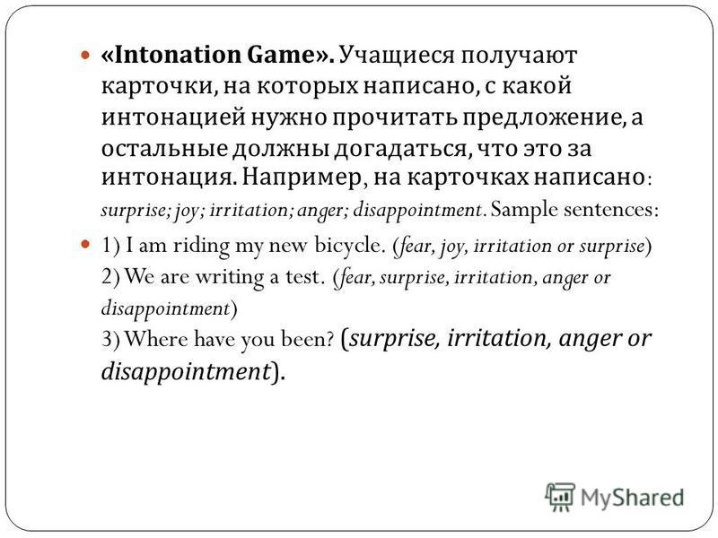 «Intonation Game». Учащиеся получают карточки, на которых написано, с какой интонацией нужно прочитать предложение, а остальные должны догадаться, что это за интонация. Например, на карточках написано : surprise; joy; irritation; anger; disappointmen