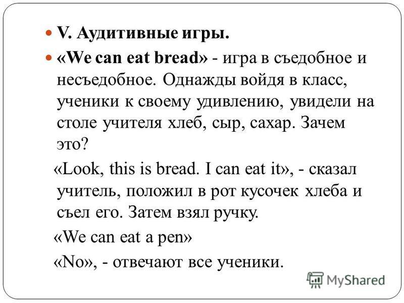 V. Аудитивные игры. «We can eat bread» - игра в съедобное и несъедобное. Однажды войдя в класс, ученики к своему удивлению, увидели на столе учителя хлеб, сыр, сахар. Зачем это? «Look, this is bread. I can eat it», - сказал учитель, положил в рот кус